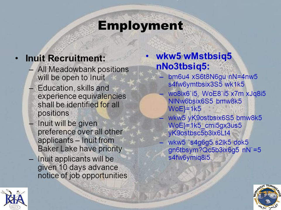 Employment Inuit Recruitment: –All Meadowbank positions will be open to Inuit –Education, skills and experience equivalencies shall be identified for all positions –Inuit will be given preference over all other applicants – Inuit from Baker Lake have priority –Inuit applicants will be given 10 days advance notice of job opportunities wkw5 wMstbsiq5 nNo3tbsiq5: –bm6u4 xS6t8N6gu nN=4nw5 s4fw6ymtbsix3S5 wk1k5 –wo8ix6`i5, WoE8`i5 x7m xJq8i5 NlNw6bsix6S5 bmw8k5 WoE}=1k5 –wkw5 yK9ostbsix6S5 bmw8k5 WoE}=1k5_cmi5gx3us5 yK9ostbsc5b3ix6Lt4 –wkw5 `s4g6g5 s2lk5 dok5 gn6tbsym Qc5b3ix6g5 nN`=5 s4fw6ymiq8i5.