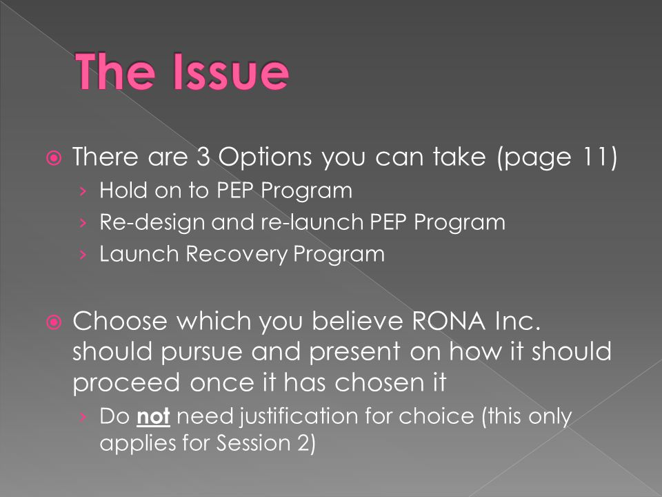  There are 3 Options you can take (page 11) › Hold on to PEP Program › Re-design and re-launch PEP Program › Launch Recovery Program  Choose which you believe RONA Inc.
