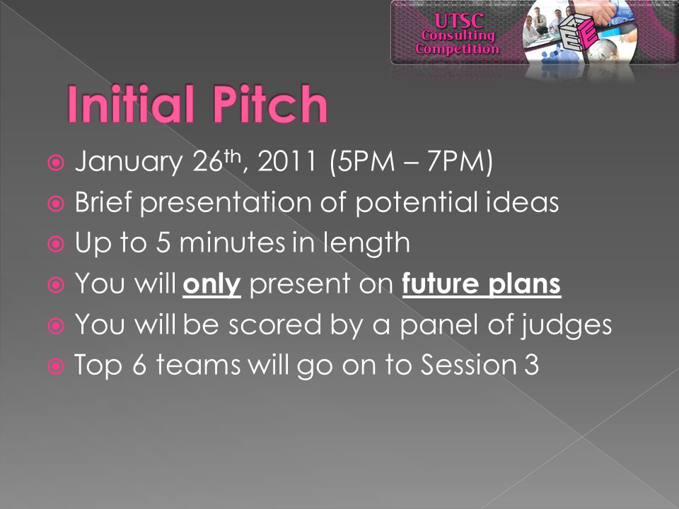 January 26 th, 2011 (5PM – 7PM)  Brief presentation of potential ideas  Up to 5 minutes in length  You will only present on future plans  You will be scored by a panel of judges  Top 6 teams will go on to Session 3