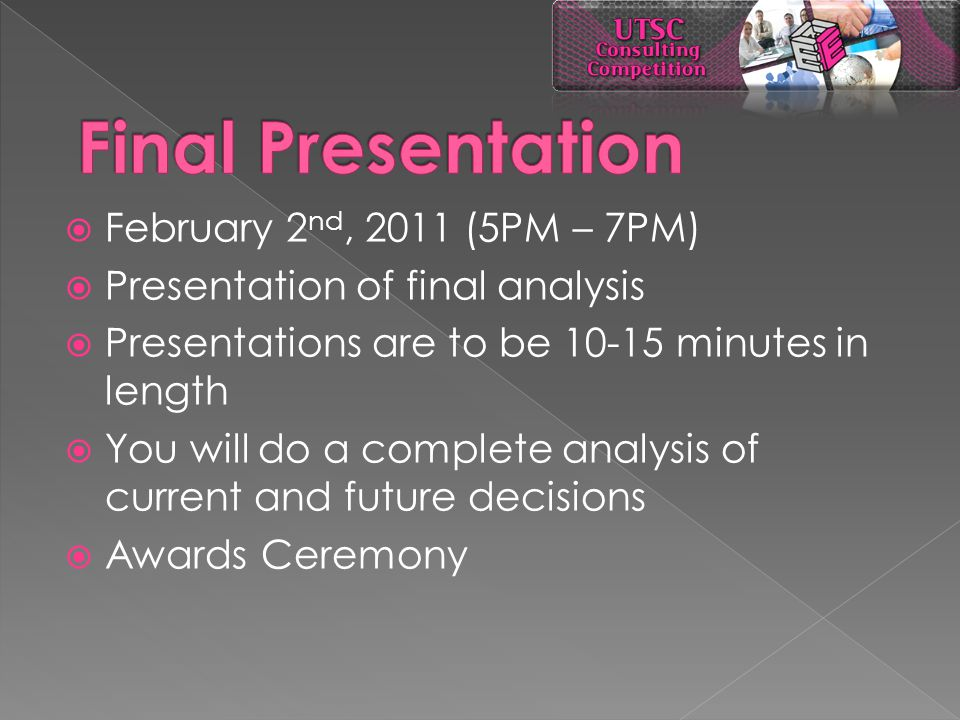  February 2 nd, 2011 (5PM – 7PM)  Presentation of final analysis  Presentations are to be 10-15 minutes in length  You will do a complete analysis of current and future decisions  Awards Ceremony