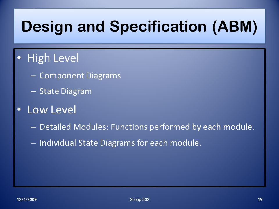Design and Specification (ABM) High Level – Component Diagrams – State Diagram Low Level – Detailed Modules: Functions performed by each module. – Ind