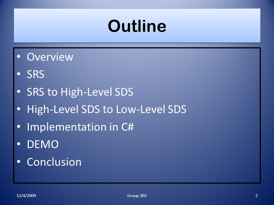 Outline Overview SRS SRS to High-Level SDS High-Level SDS to Low-Level SDS Implementation in C# DEMO Conclusion 12/4/2009Group 3022
