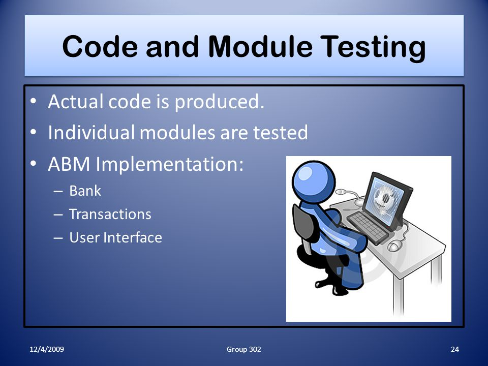 Code and Module Testing Actual code is produced. Individual modules are tested ABM Implementation: – Bank – Transactions – User Interface 12/4/200924G