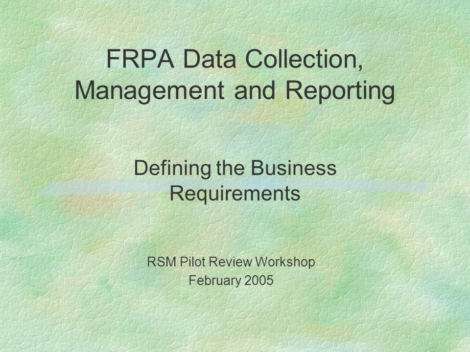 FRPA Data Collection, Management and Reporting Defining the Business Requirements RSM Pilot Review Workshop February 2005