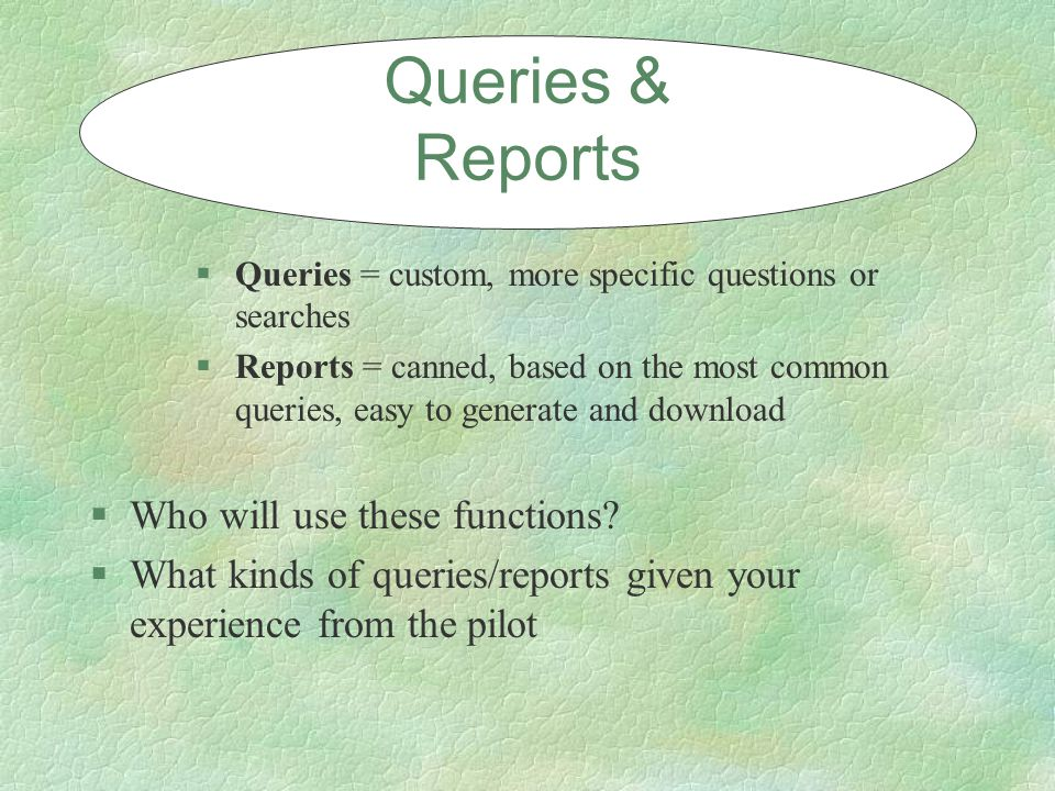 §Queries = custom, more specific questions or searches §Reports = canned, based on the most common queries, easy to generate and download Queries & Reports §Who will use these functions.
