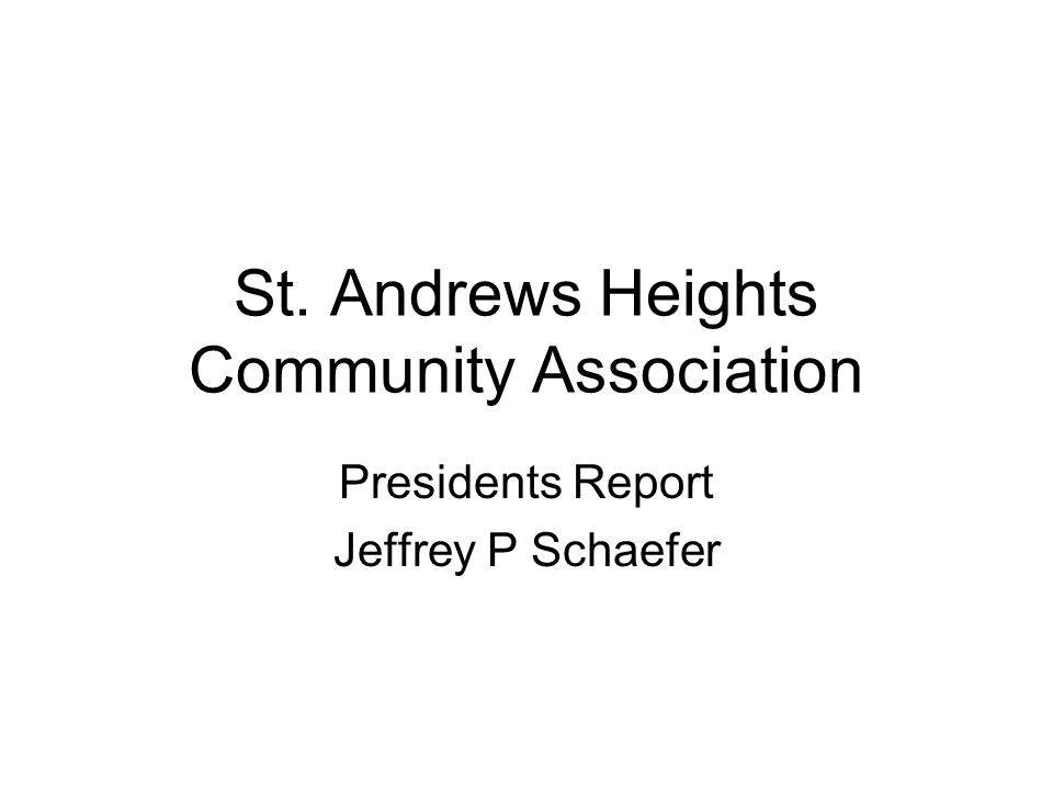 St. Andrews Heights Community Association Presidents Report Jeffrey P Schaefer
