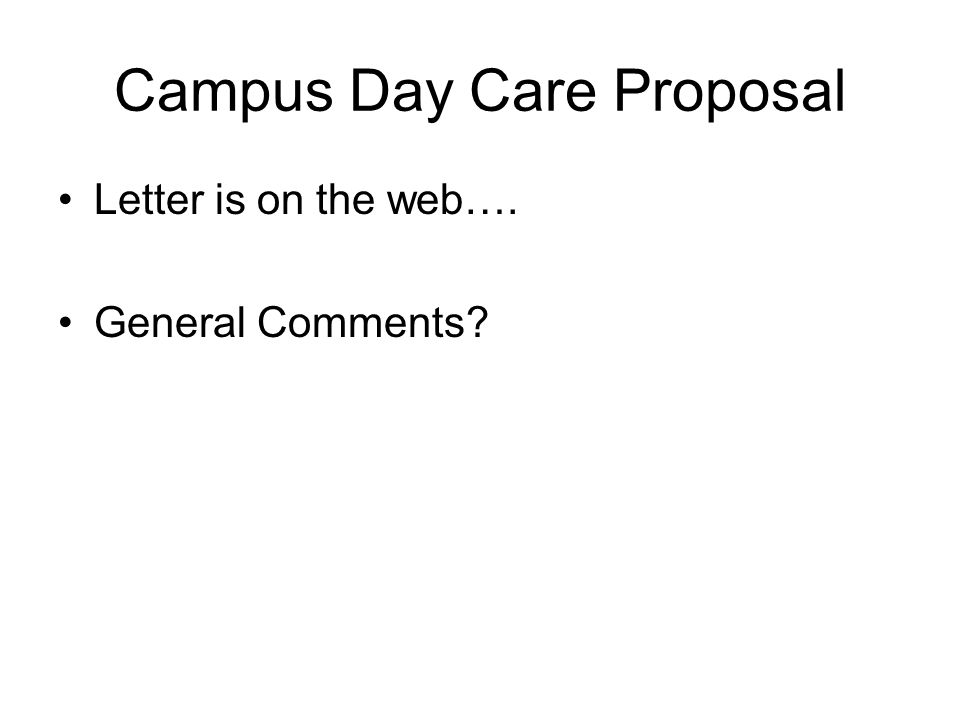 Campus Day Care Proposal Letter is on the web…. General Comments