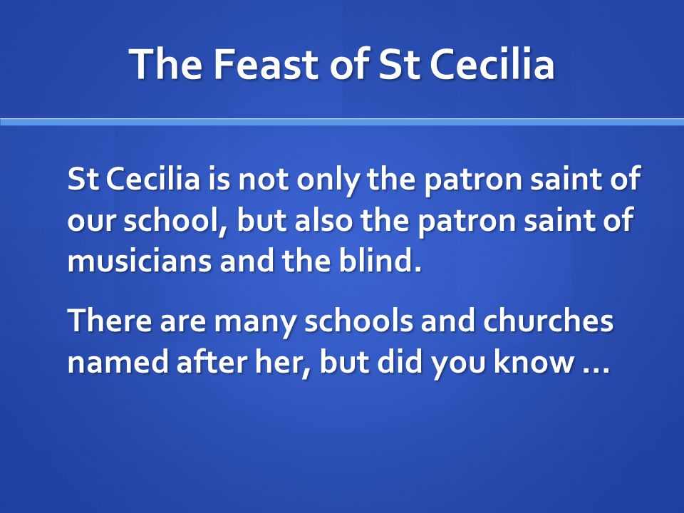 The Feast of St Cecilia St Cecilia is not only the patron saint of our school, but also the patron saint of musicians and the blind.
