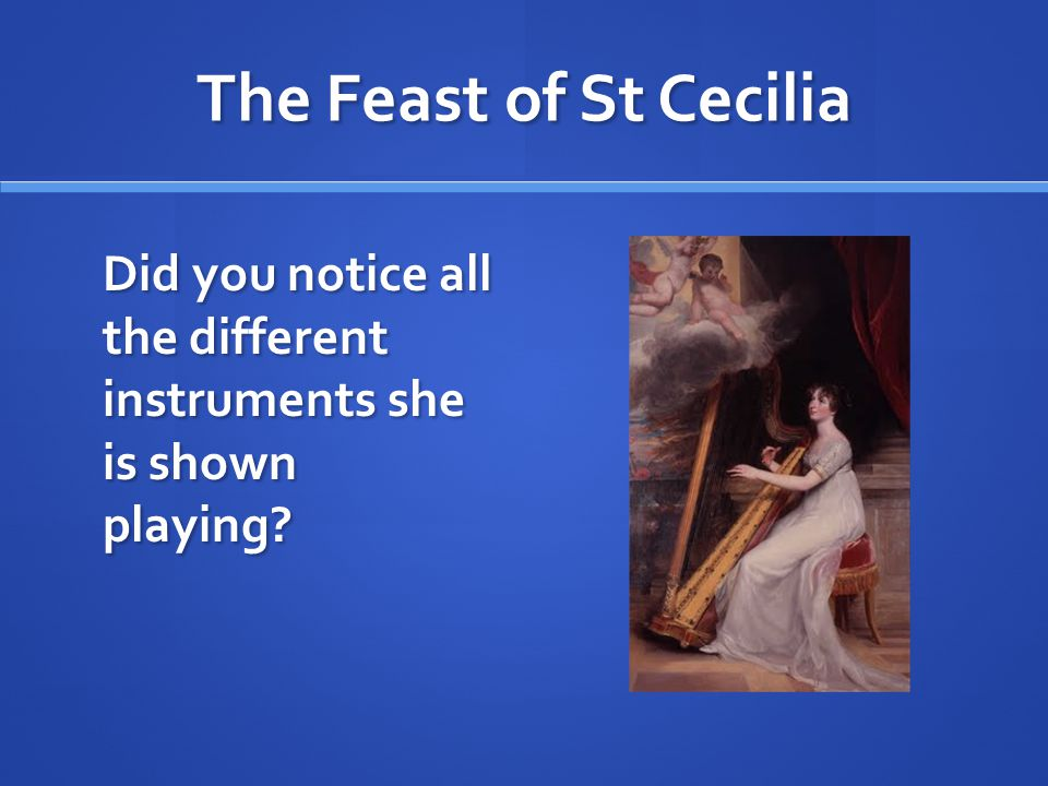 The Feast of St Cecilia Did you notice all the different instruments she is shown playing