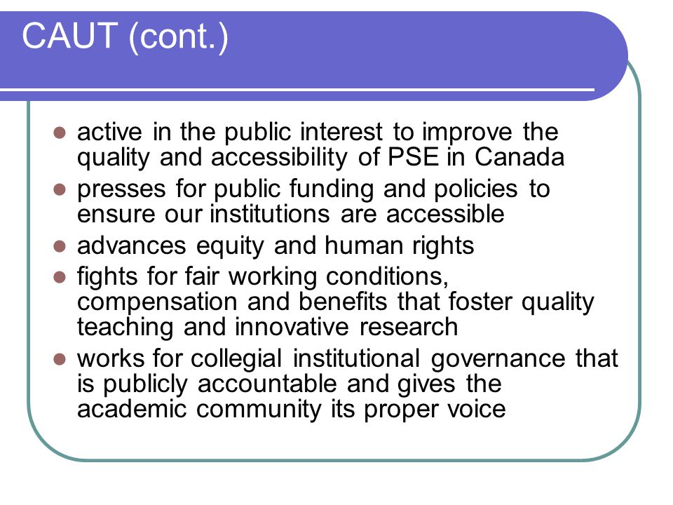 CAUT (cont.) active in the public interest to improve the quality and accessibility of PSE in Canada presses for public funding and policies to ensure