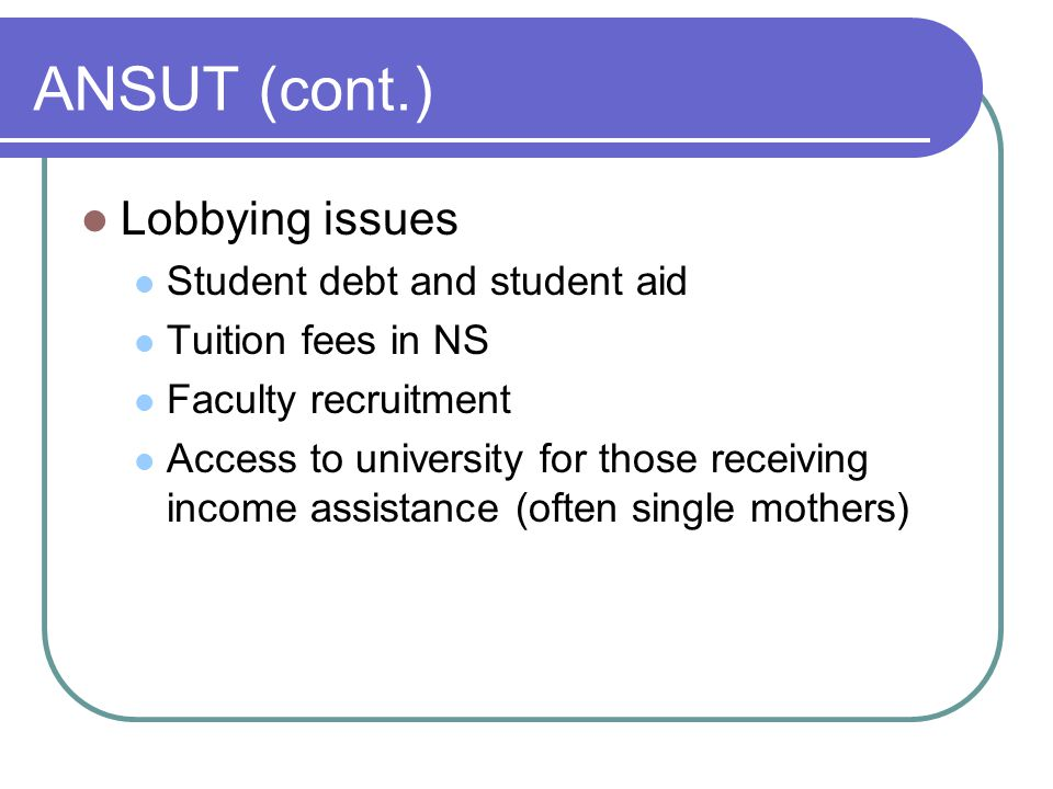 ANSUT (cont.) Lobbying issues Student debt and student aid Tuition fees in NS Faculty recruitment Access to university for those receiving income assistance (often single mothers)