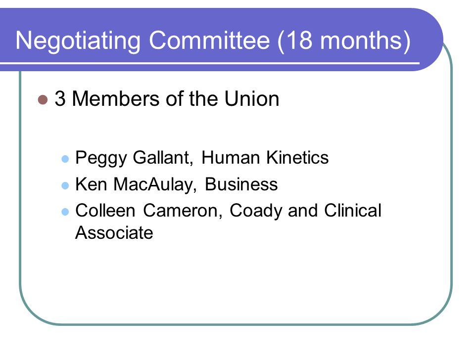 Negotiating Committee (18 months) 3 Members of the Union Peggy Gallant, Human Kinetics Ken MacAulay, Business Colleen Cameron, Coady and Clinical Asso