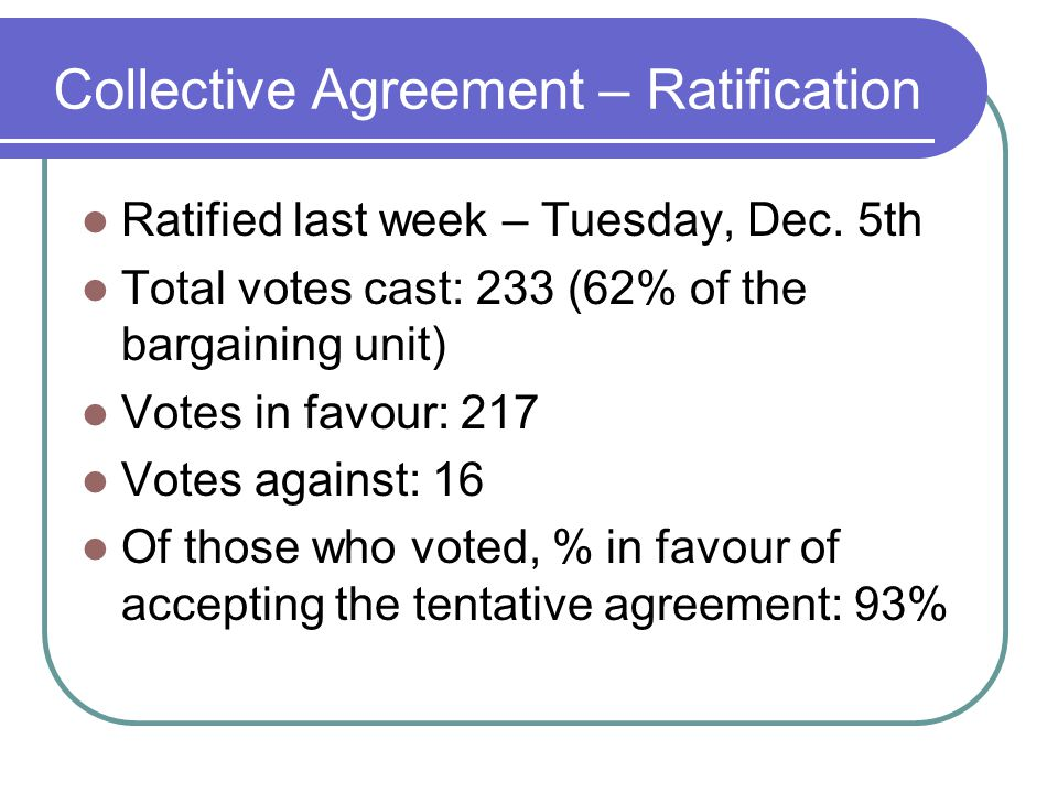 Collective Agreement – Ratification Ratified last week – Tuesday, Dec. 5th Total votes cast: 233 (62% of the bargaining unit) Votes in favour: 217 Vot