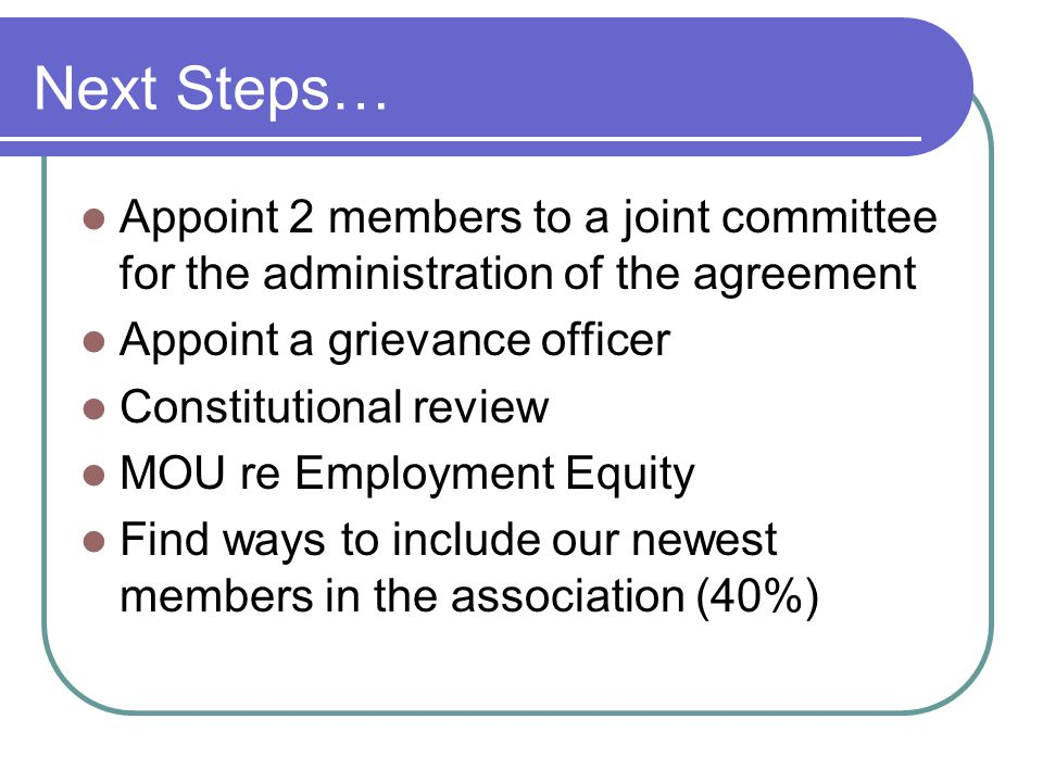 Next Steps… Appoint 2 members to a joint committee for the administration of the agreement Appoint a grievance officer Constitutional review MOU re Em