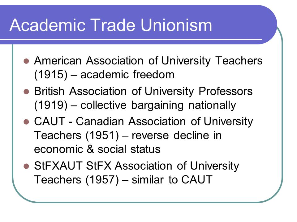 Academic Trade Unionism American Association of University Teachers (1915) – academic freedom British Association of University Professors (1919) – co