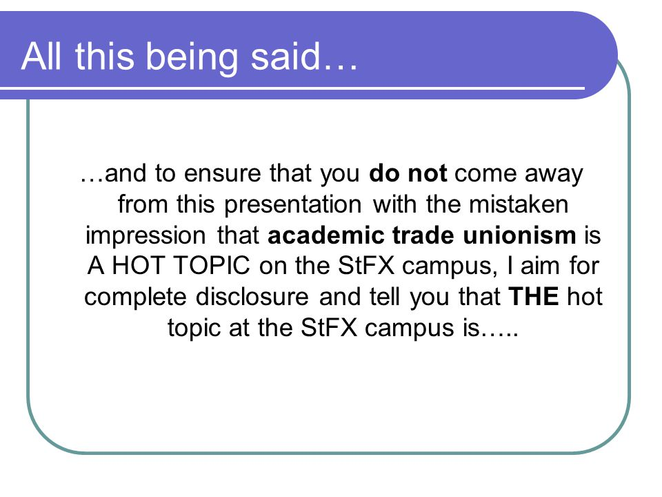 All this being said… …and to ensure that you do not come away from this presentation with the mistaken impression that academic trade unionism is A HO