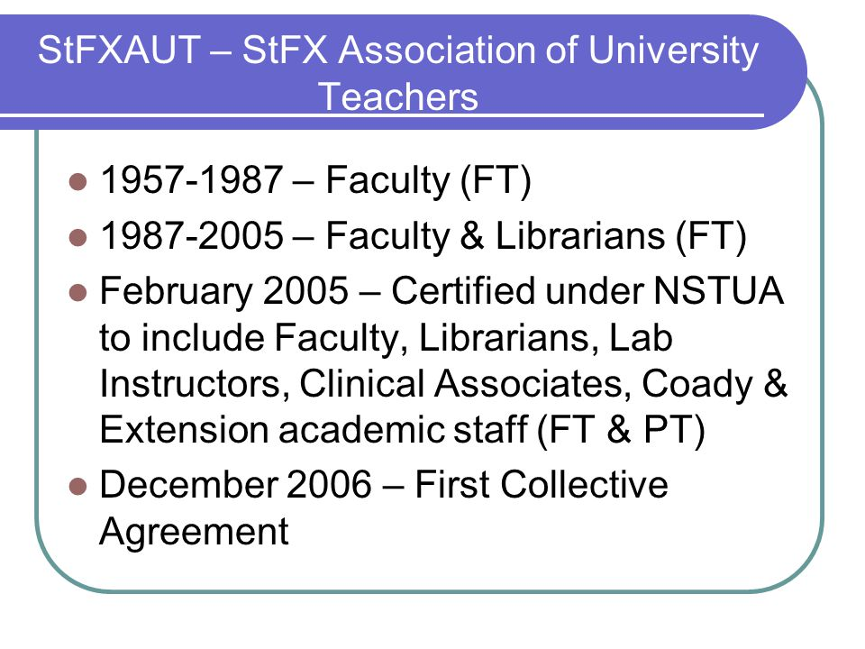 StFXAUT – StFX Association of University Teachers – Faculty (FT) – Faculty & Librarians (FT) February 2005 – Certified under NSTUA to include Faculty, Librarians, Lab Instructors, Clinical Associates, Coady & Extension academic staff (FT & PT) December 2006 – First Collective Agreement