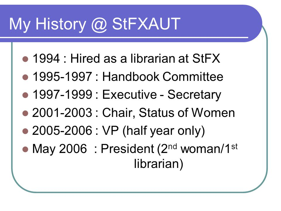 My StFXAUT 1994 : Hired as a librarian at StFX : Handbook Committee : Executive - Secretary : Chair, Status of Women : VP (half year only) May 2006 : President (2 nd woman/1 st librarian)