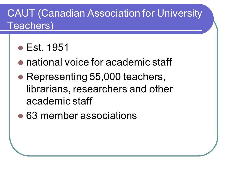 CAUT (Canadian Association for University Teachers) Est. 1951 national voice for academic staff Representing 55,000 teachers, librarians, researchers