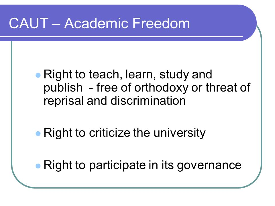 CAUT – Academic Freedom Right to teach, learn, study and publish - free of orthodoxy or threat of reprisal and discrimination Right to criticize the university Right to participate in its governance