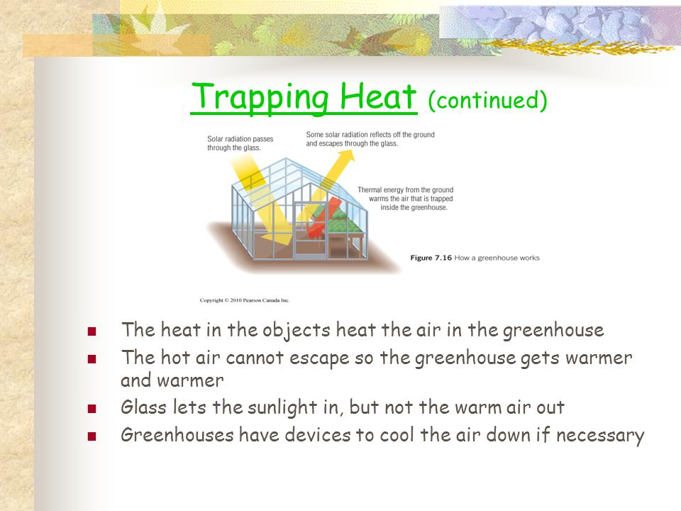 Trapping Heat (continued) The heat in the objects heat the air in the greenhouse The hot air cannot escape so the greenhouse gets warmer and warmer Gl