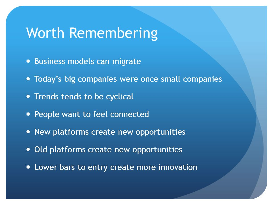 Worth Remembering Business models can migrate Today's big companies were once small companies Trends tends to be cyclical People want to feel connected New platforms create new opportunities Old platforms create new opportunities Lower bars to entry create more innovation