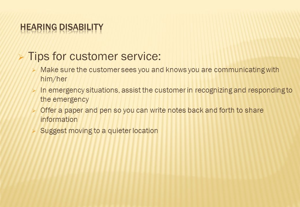  Tips for customer service:  Make sure the customer sees you and knows you are communicating with him/her  In emergency situations, assist the customer in recognizing and responding to the emergency  Offer a paper and pen so you can write notes back and forth to share information  Suggest moving to a quieter location