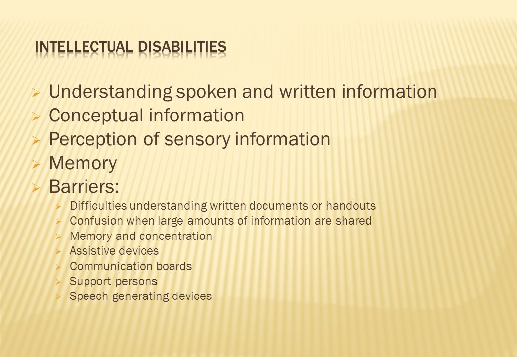  Understanding spoken and written information  Conceptual information  Perception of sensory information  Memory  Barriers:  Difficulties understanding written documents or handouts  Confusion when large amounts of information are shared  Memory and concentration  Assistive devices  Communication boards  Support persons  Speech generating devices