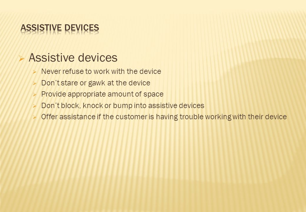  Assistive devices  Never refuse to work with the device  Don't stare or gawk at the device  Provide appropriate amount of space  Don't block, knock or bump into assistive devices  Offer assistance if the customer is having trouble working with their device