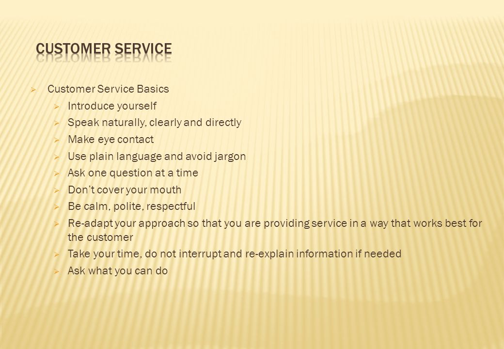  Customer Service Basics  Introduce yourself  Speak naturally, clearly and directly  Make eye contact  Use plain language and avoid jargon  Ask one question at a time  Don't cover your mouth  Be calm, polite, respectful  Re-adapt your approach so that you are providing service in a way that works best for the customer  Take your time, do not interrupt and re-explain information if needed  Ask what you can do