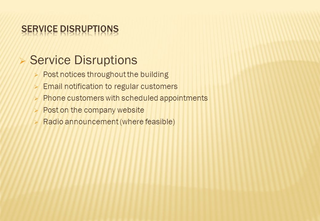  Service Disruptions  Post notices throughout the building  Email notification to regular customers  Phone customers with scheduled appointments  Post on the company website  Radio announcement (where feasible)