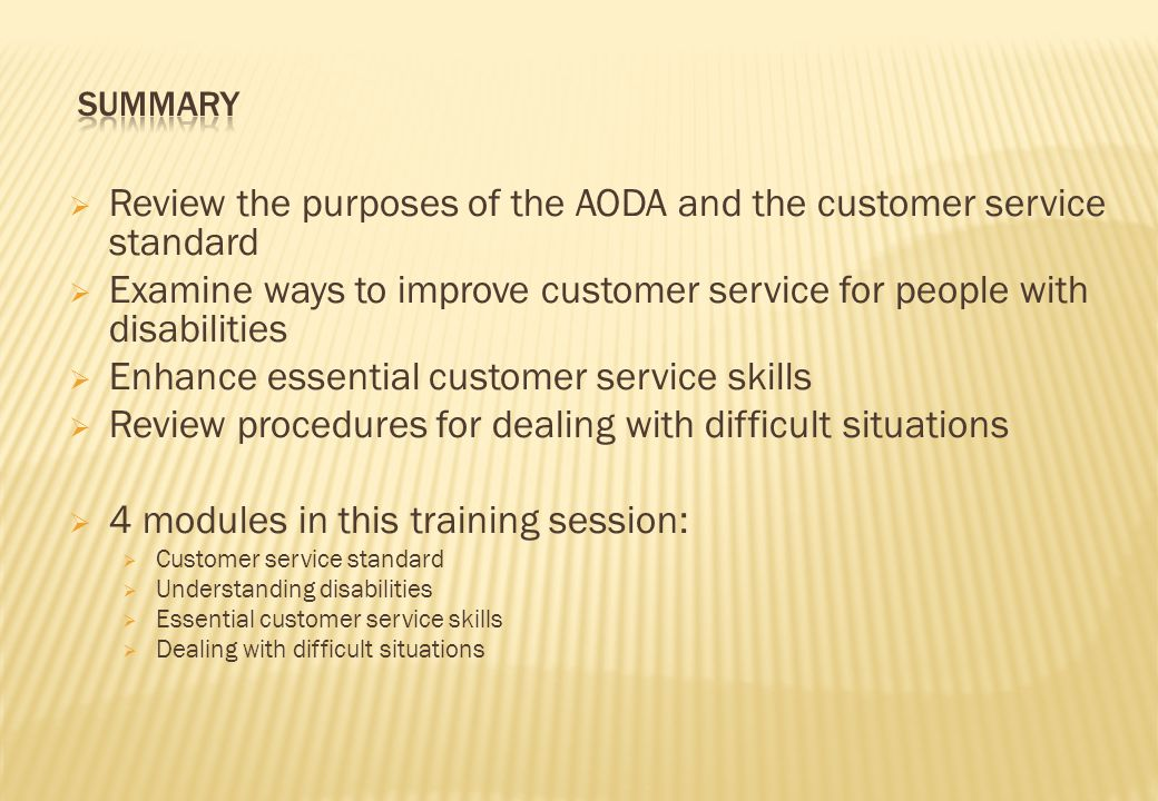  Review the purposes of the AODA and the customer service standard  Examine ways to improve customer service for people with disabilities  Enhance essential customer service skills  Review procedures for dealing with difficult situations  4 modules in this training session:  Customer service standard  Understanding disabilities  Essential customer service skills  Dealing with difficult situations