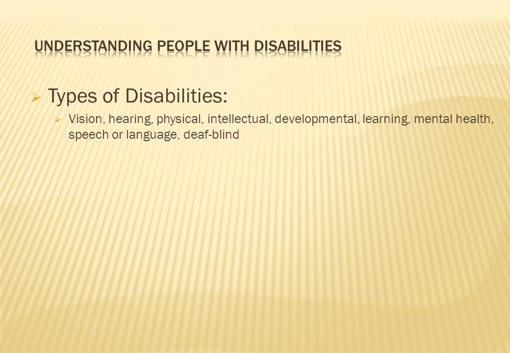  Types of Disabilities:  Vision, hearing, physical, intellectual, developmental, learning, mental health, speech or language, deaf-blind