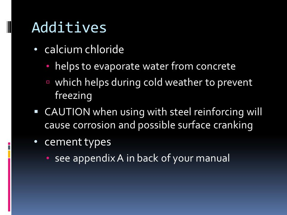 Additives calcium chloride helps to evaporate water from concrete  which helps during cold weather to prevent freezing  CAUTION when using with steel reinforcing will cause corrosion and possible surface cranking cement types see appendix A in back of your manual