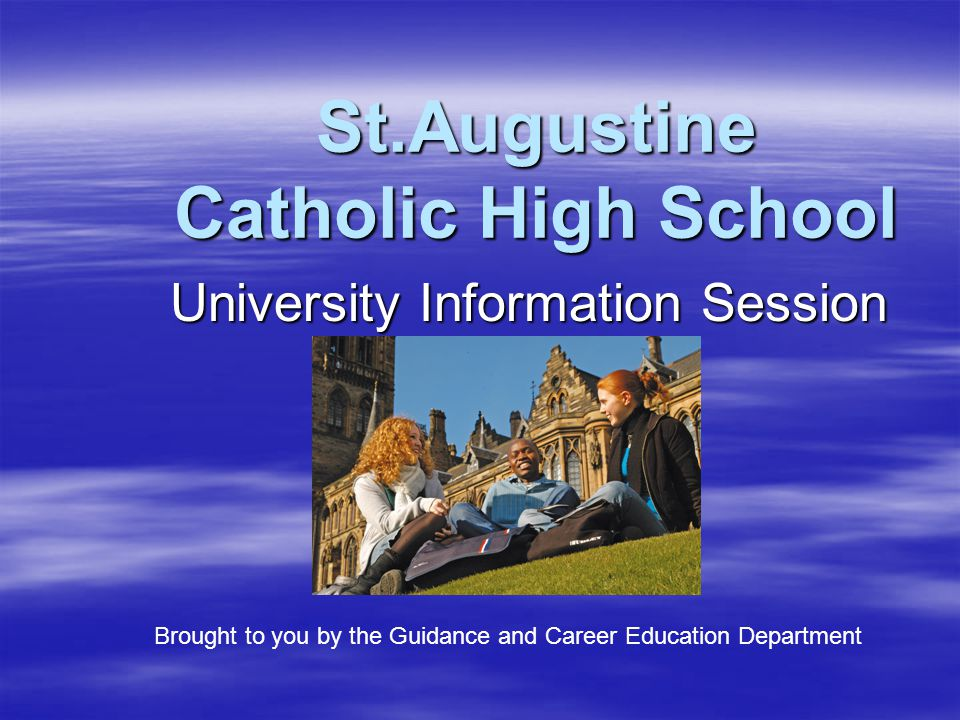 St.Augustine Catholic High School University Information Session Brought to you by the Guidance and Career Education Department