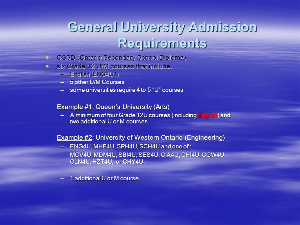 General University Admission Requirements  OSSD (Ontario Secondary School Diploma)  six Grade 12 U/M courses that include: –English (ENG4U1) –5 other U/M Courses –some universities require 4 to 5 U courses Example #1: Queen's University (Arts) –A minimum of four Grade 12U courses (including English) and two additional U or M courses.