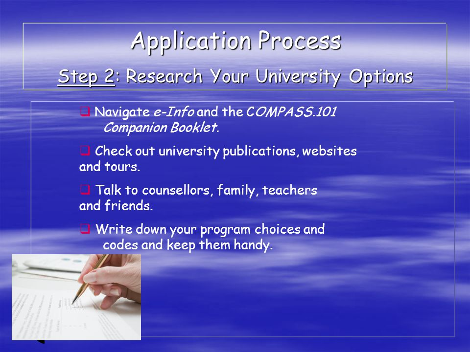  Navigate e-Info and the COMPASS.101 Companion Booklet.  Check out university publications, websites and tours.  Talk to counsellors, family, teach