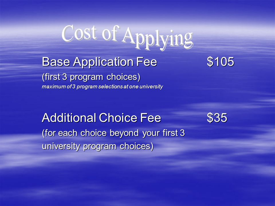 Base Application Fee$105 (first 3 program choices) maximum of 3 program selections at one university Additional Choice Fee$35 (for each choice beyond your first 3 university program choices)