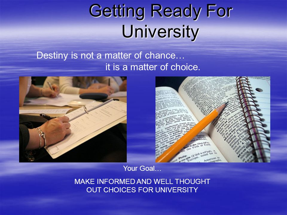 Getting Ready For University Destiny is not a matter of chance… it is a matter of choice.
