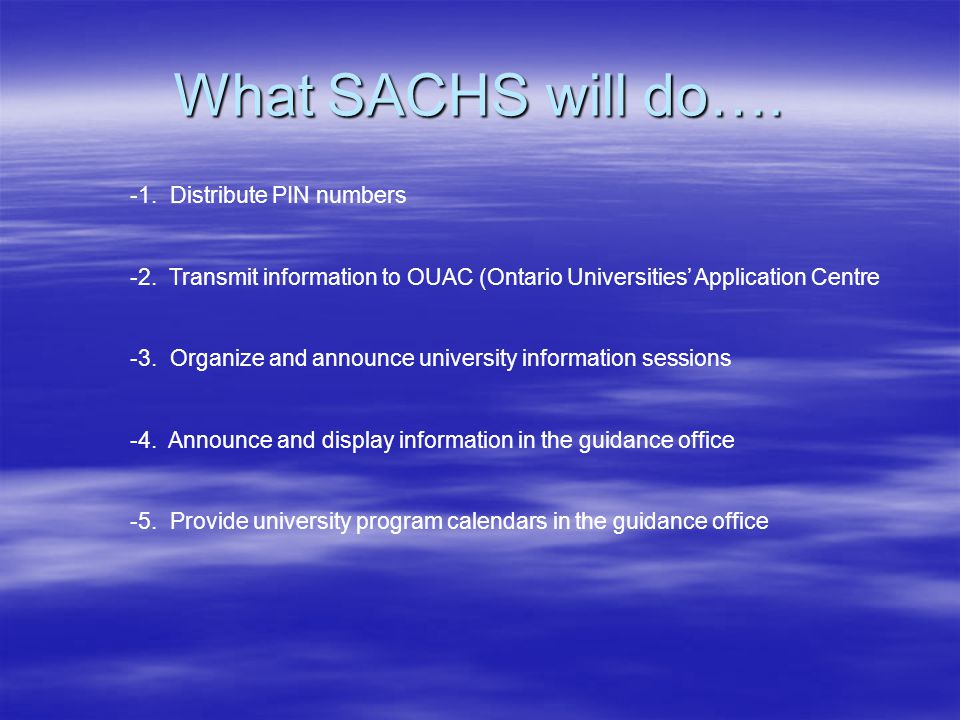 What SACHS will do…. -1. Distribute PIN numbers -2. Transmit information to OUAC (Ontario Universities' Application Centre -3. Organize and announce u