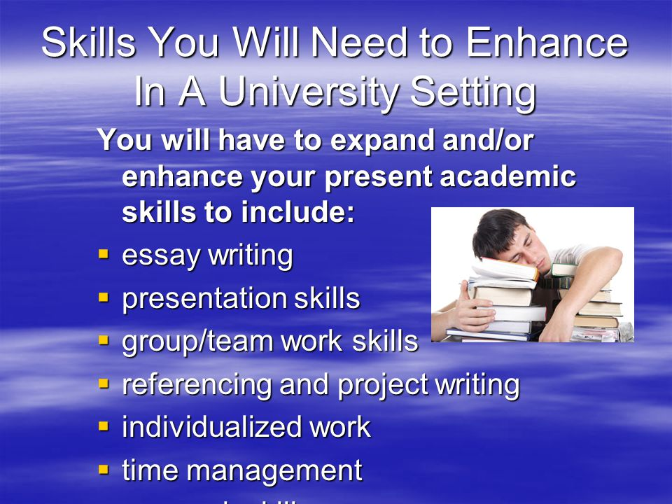 Skills You Will Need to Enhance In A University Setting You will have to expand and/or enhance your present academic skills to include:  essay writing  presentation skills  group/team work skills  referencing and project writing  individualized work  time management  research skills