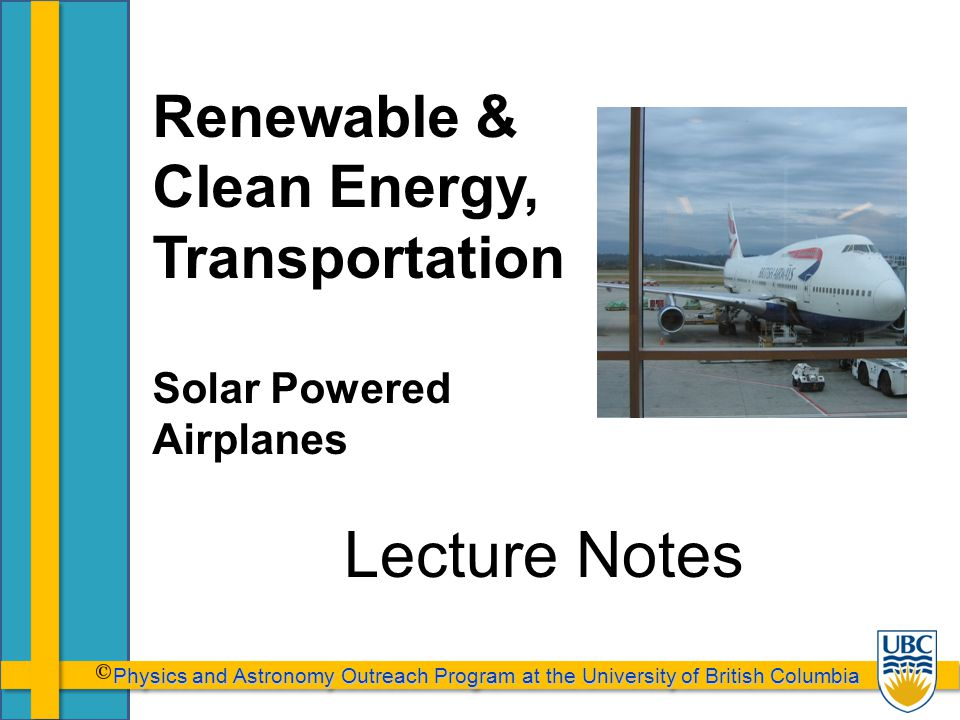 Physics and Astronomy Outreach Program at the University of British Columbia Physics and Astronomy Outreach Program at the University of British Columbia Lecture Notes Renewable & Clean Energy, Transportation Solar Powered Airplanes
