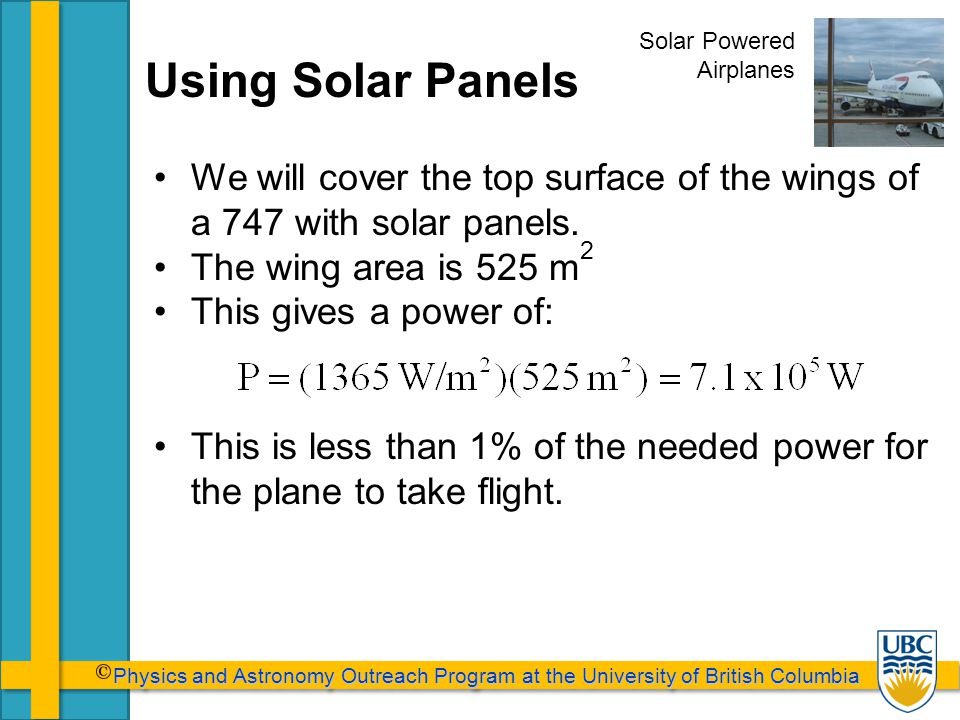 Physics and Astronomy Outreach Program at the University of British Columbia Physics and Astronomy Outreach Program at the University of British Columbia Using Solar Panels We will cover the top surface of the wings of a 747 with solar panels.