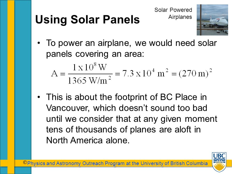 Physics and Astronomy Outreach Program at the University of British Columbia Physics and Astronomy Outreach Program at the University of British Columbia Using Solar Panels To power an airplane, we would need solar panels covering an area: This is about the footprint of BC Place in Vancouver, which doesn't sound too bad until we consider that at any given moment tens of thousands of planes are aloft in North America alone.