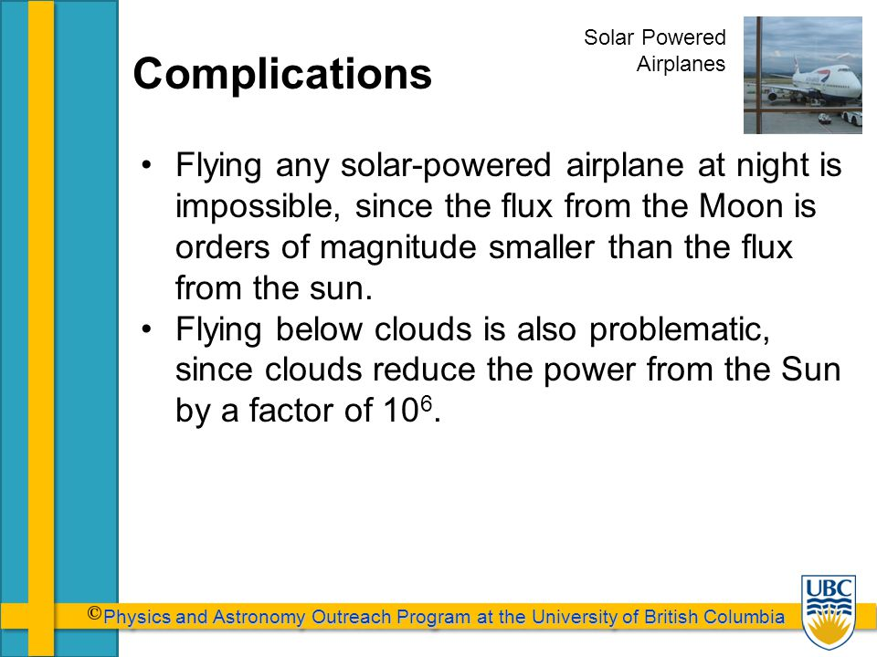 Physics and Astronomy Outreach Program at the University of British Columbia Physics and Astronomy Outreach Program at the University of British Columbia Complications Flying any solar-powered airplane at night is impossible, since the flux from the Moon is orders of magnitude smaller than the flux from the sun.