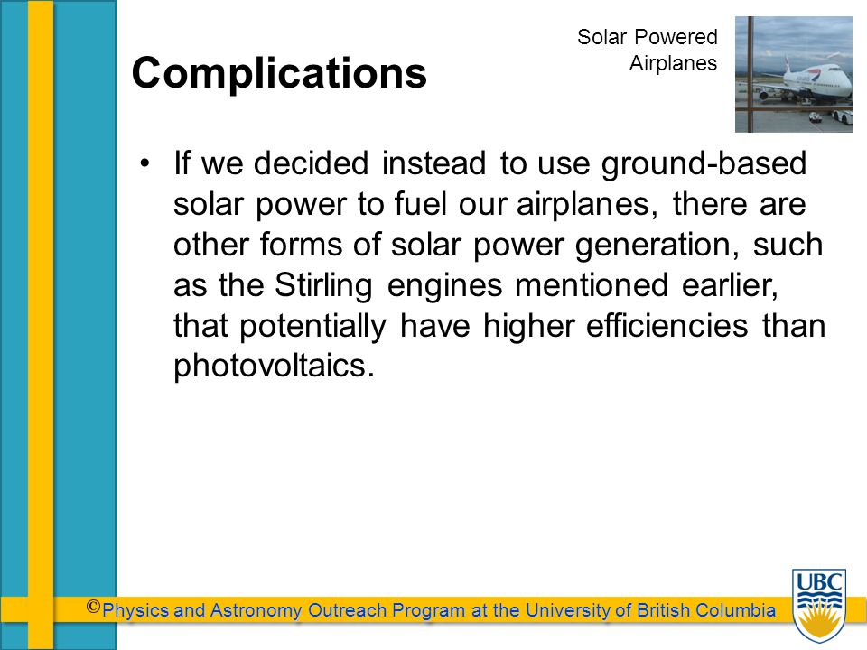 Physics and Astronomy Outreach Program at the University of British Columbia Physics and Astronomy Outreach Program at the University of British Columbia Complications If we decided instead to use ground-based solar power to fuel our airplanes, there are other forms of solar power generation, such as the Stirling engines mentioned earlier, that potentially have higher efficiencies than photovoltaics.
