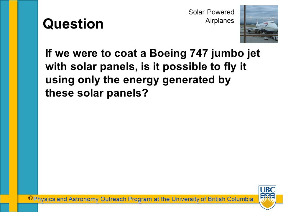 Physics and Astronomy Outreach Program at the University of British Columbia Physics and Astronomy Outreach Program at the University of British Columbia Question If we were to coat a Boeing 747 jumbo jet with solar panels, is it possible to fly it using only the energy generated by these solar panels.