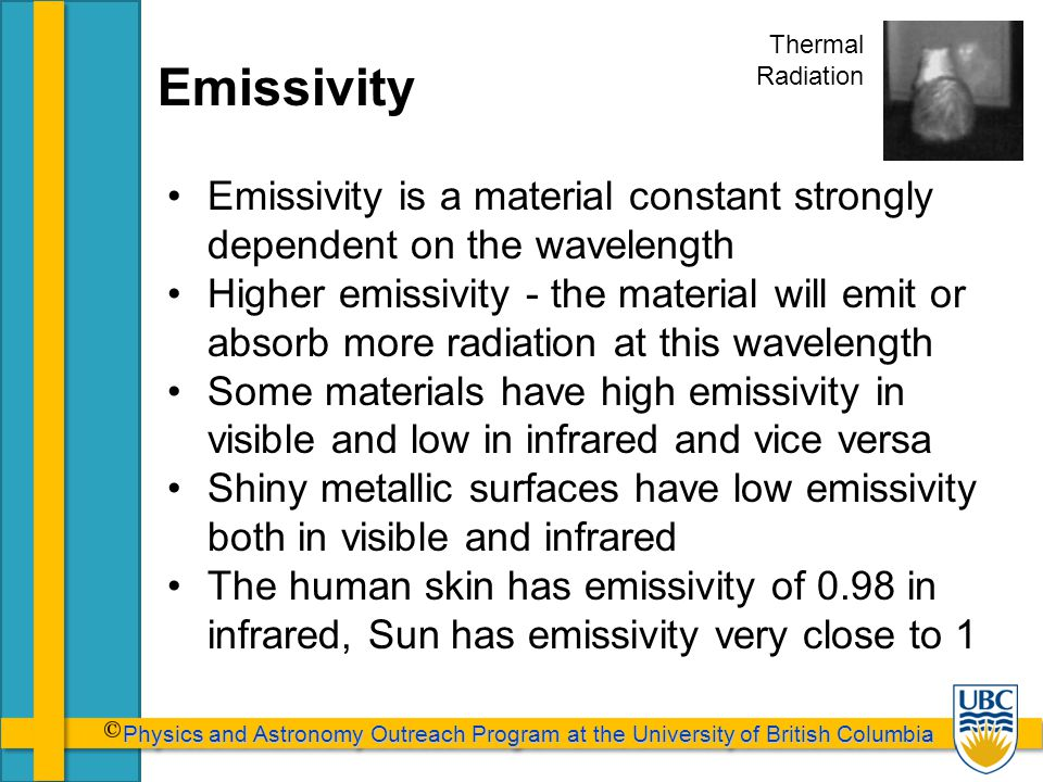 Physics and Astronomy Outreach Program at the University of British Columbia Physics and Astronomy Outreach Program at the University of British Columbia Emissivity - Housing An ideal winter paint for the house would have high emissivity in visible (most energy from the sun comes in visible) and low emissivity in infrared (the house emits infrared).