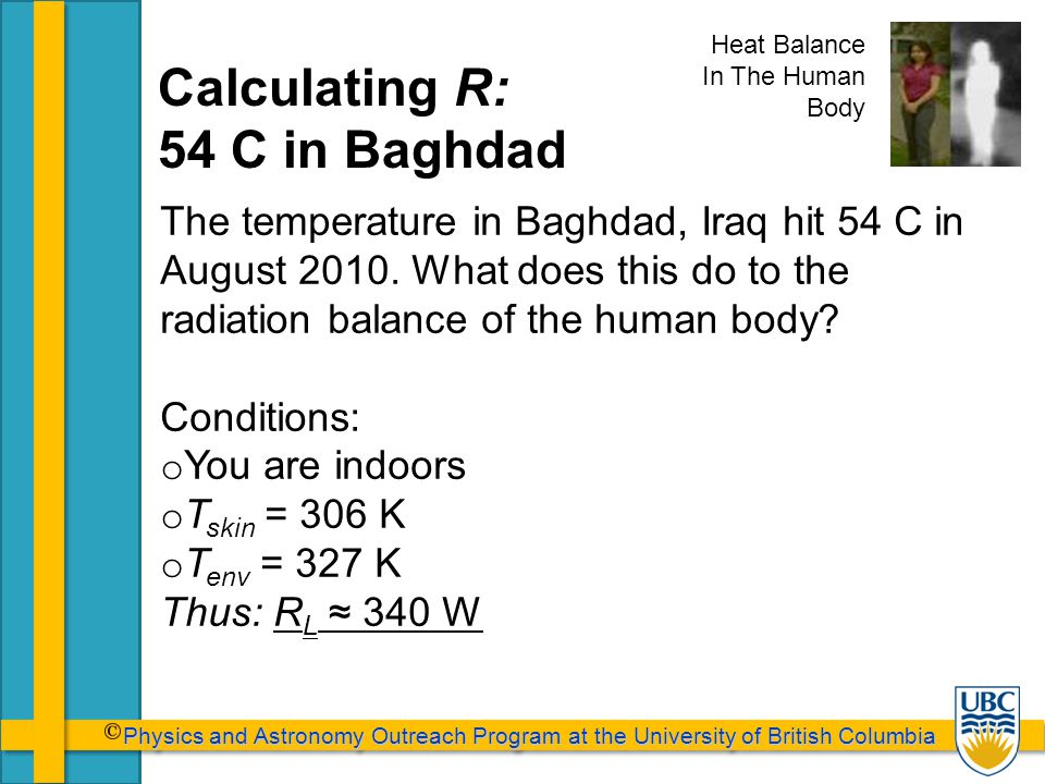 Physics and Astronomy Outreach Program at the University of British Columbia Physics and Astronomy Outreach Program at the University of British Columbia Calculating R: 54 C in Baghdad The temperature in Baghdad, Iraq hit 54 C in August 2010.