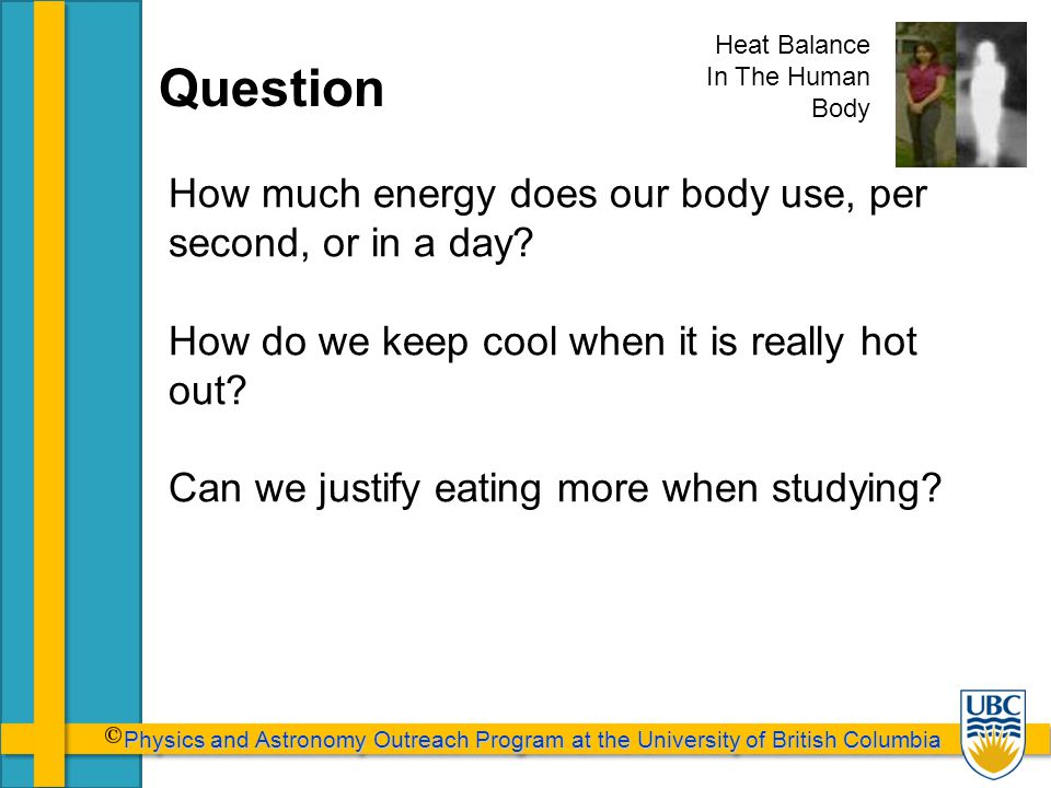 Physics and Astronomy Outreach Program at the University of British Columbia Physics and Astronomy Outreach Program at the University of British Columbia Question How much energy does our body use, per second, or in a day.